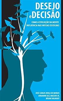Desejo e decisão: Como a evolução da mente influencia nas nossas escolhas por [Junça de Morais, José Carlos, Sell Macedo, Jurandir Jr, Kolinsky, Régine]
