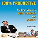 100% Productive: 25 Great Ways to Work Smarter Not Harder: How to Be 100%, Book 2 Audiobook by John Morgan Narrated by Stef P. Durham