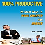 100% Productive: 25 Great Ways to Work Smarter Not Harder: How to Be 100%, Book 2 | John Morgan