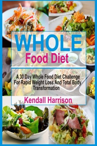 Whole Food Diet: A 30 Day Whole Food Diet Challenge for Rapid Weight Loss and Total Body Transformation (Best Diet For Rapid Weight Loss 2017)