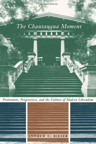 The Chautauqua Moment: Protestants, Progressives, and the Culture of Modern Liberalism, 1874-1920 (Religion and American Culture)