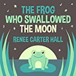 The Frog Who Swallowed the Moon | Renee Carter Hall