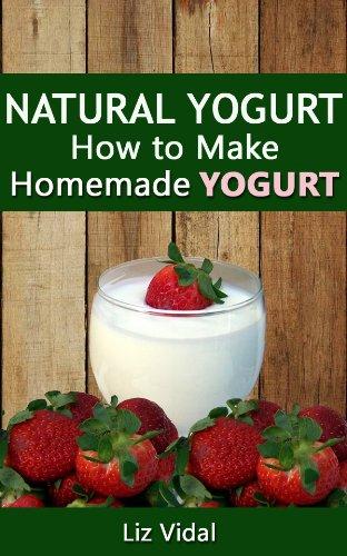 Natural Yogurt: How to Make Homemade Yogurt by [Vidal, Liz]