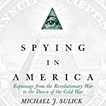 Spying in America: Espionage from the Revolutionary War to the Dawn of the Cold War | Michael J. Sulick