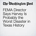 FEMA Director Says Harvey Is Probably the Worst Disaster in Texas History | Joel Achenbach