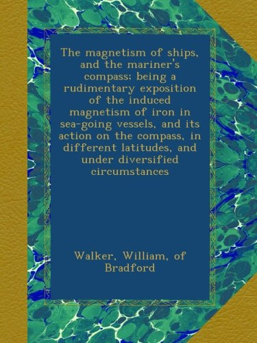 The magnetism of ships, and the mariner's compass; being a rudimentary exposition of the induced magnetism of iron in sea-going vessels, and its ... and under diversified circumstances