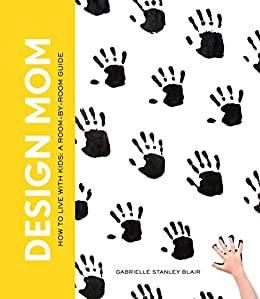 Design Mom: How to Live with Kids: A Room-by-Room Guide by [Blair, Gabrielle Stanley]