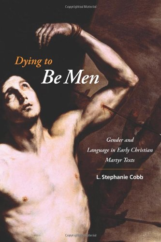 Dying to Be Men: Gender and Language in Early Christian Martyr Texts (Gender, Theory, and Religion) by Columbia University Press
