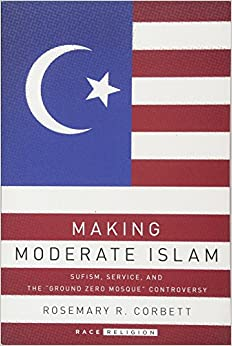 Making Moderate Islam: Sufism, Service, and the Ground Zero Mosque Controversy (RaceReligion)