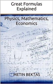 Great Formulas Explained - Physics, Mathematics, Economics by [Bektas, Metin]