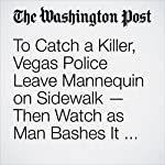 To Catch a Killer, Vegas Police Leave Mannequin on Sidewalk — Then Watch as Man Bashes It With Hammer | Derek Hawkins