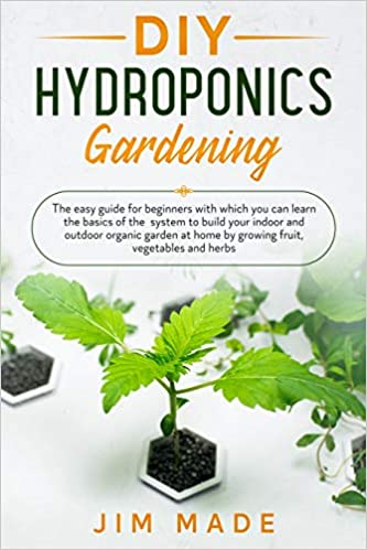 Amazon Com Diy Hydroponics Gardening The Easy Guide For Beginners With Which You Can Learn The Basics Of The System To Build Your Indoor And Outdoor Organic Garden At Home By Growing Fruit