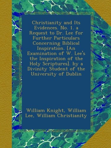 Christianity and Its Evidences. No. 1. a Request to Dr. Lee for Further Particulars Concerning Biblical Inspiration. [An Examination of W. Lee's the ... Divinity Student of the University of Dublin ebook