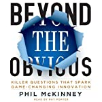 Beyond the Obvious: Killer Questions That Spark Game-Changing Innovation | Phil McKinney