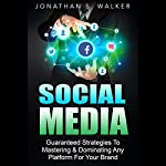 Social Media: Guaranteed Strategies to Monetizing, Mastering, & Dominating Any Platform for Your Brand | Jonathan S. Walker