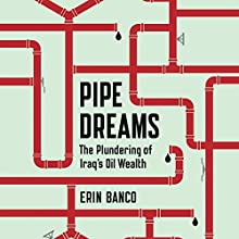 Pipe Dreams: The Plundering of Iraq's Oil Wealth Audiobook by Erin Banco Narrated by Laura Jennings
