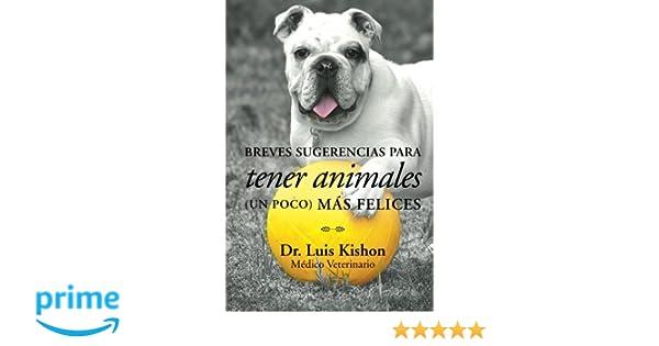 Breves sugerencias para tener animales (un poco) más felices (Spanish Edition): Dr. Luis Kishon: 9781506504384: Amazon.com: Books