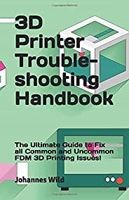 3D Printer Troubleshooting Handbook: The Ultimate Guide to Fix all Common and Uncommon 3D Printing Issues!