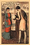 Complete Etiquette for Ladies: A complete guide to visiting, entertaining, and travelling, with hints on courtship, marriage and dress. (Old House)