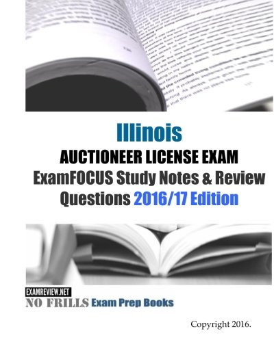 Illinois AUCTIONEER LICENSE EXAM ExamFOCUS Study Notes & Review Questions 2016/17 Edition