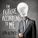 The Future According to Me | Rob Kutner