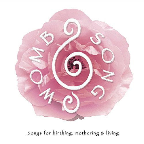 Womb Song: Songs For Birthing, Mothering And Living
