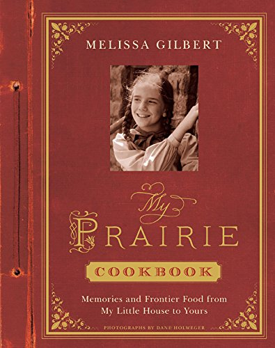 My Prairie Cookbook: Memories and Frontier Food from My Little House to Yours by [Gilbert, Melissa, Holweger, Dane]