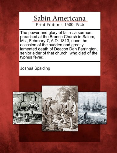 (The power and glory of faith: a sermon preached at the Branch Church in Salem, Ms., February 7, A.D. 1813, upon the occasion of the sudden and greatly ... that church, who died of the typhus fever...)