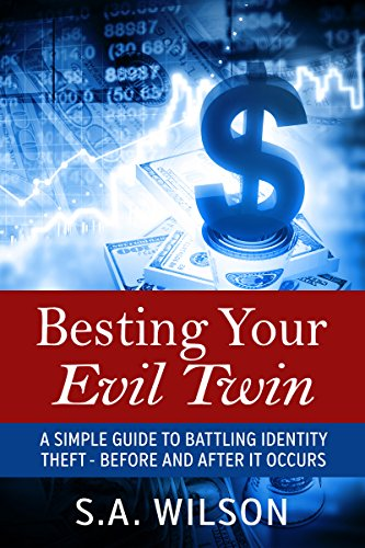 Besting Your Evil Twin: A Simple Guide to Battling Identity Theft - Before and After It Occurs by [Wilson, S. A.]