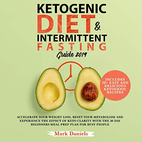 Ketogenic Diet and Intermittent Fasting Guide 2019: Accelerate Your Weight Loss, Reset Your Metabolism and Experience the Effect of Keto Clarity with the 30 Day Beginners Meal Prep Plan for Busy People by Mark Daniels