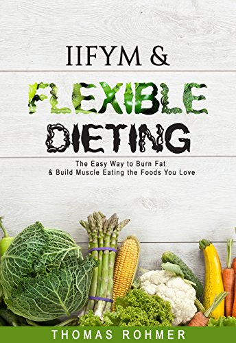 IIFYM & Flexible Dieting: The Easy Way to Burn Fat & Build Muscle Eating the Foods You Love-Includes Over 40 Macro-Friendly Recipes! (Best Foods To Eat To Build Muscle)