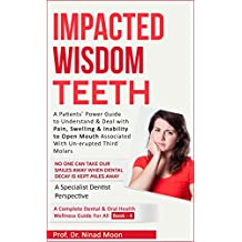 Impacted Wisdom Teeth: A Patients' Power Guide to Understand & Deal with Impacted Wisdom Tooth (Dental & Oral Health Wellness Book:   Book 17)
