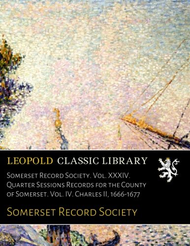 (Somerset Record Society. Vol. XXXIV. Quarter Sessions Records for the County of Somerset. Vol. IV. Charles II, 1666-1677 )