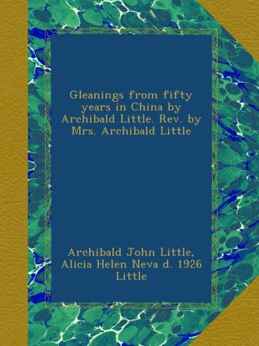 Gleanings from fifty years in China by Archibald Little. Rev. by Mrs. Archibald Little