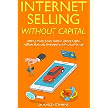 Internet Selling Without Capital: Making Money Online Without Starting Capital. Affiliate Marketing, Dropshipping & Product Arbitrage