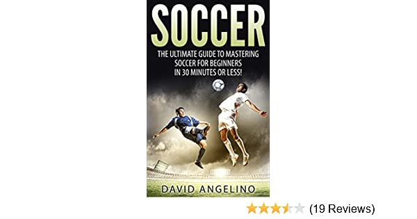 Amazon.com: Soccer: The Ultimate Guide to Mastering Soccer for Life! (soccer tips, soccer coaching, soccer drills, soccer books, how to play soccer, ...