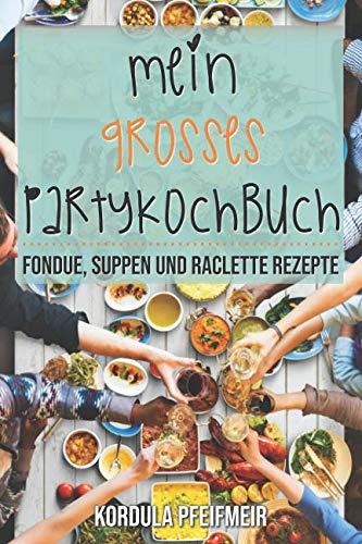 Mein großes Partykochbuch: Fondue, Suppen und Raclette Rezepte (German Edition) by Kordula Pfeifmeir