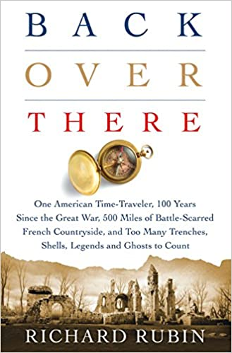 Back Over There: One American Time-Traveler, 100 Years Since the Great War, 500 Miles of Battle-Scarred French Countryside, and Too Many Trenches, Shells, Legends and Ghosts to Count