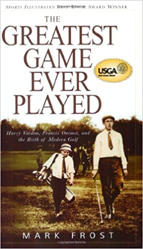 The Greatest Game Ever Played: Harry Vardon, Francis Ouimet, and ...