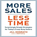 More Sales, Less Time: Surprisingly Simple Strategies for Today's Crazy-Busy Sellers | Jill Konrath