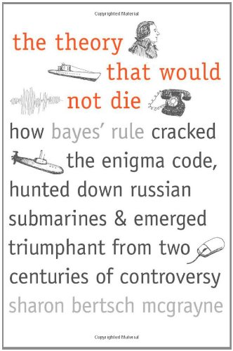(The Theory That Would Not Die: How Bayes' Rule Cracked the Enigma Code, Hunted Down Russian Submarines, and Emerged Triumphant from Two Centuries of Controversy)