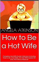 How to Be a Hot Wife: Complete Hot WIfe Guide Collection Including How to Be a Hot Wife, the Hot Wife Starter Kit and HOT Bonus Material