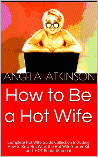 How to Be a Hot Wife: Complete Hot WIfe Guide Collection Including How to Be a Hot Wife, the Hot Wife Starter Kit and HOT Bonus Material (Make Him Fall In Love All Over Again)