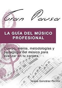 GRAN PAUSA (VERSION EBOOK): La guía del músico profesional: Cuerpo, mente, metodologías y pedagogía para avanzar en tu carrera. (Spanish Edition) by [Portillo, Teresa M. Gonzalez]
