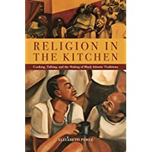 Religion in the Kitchen: Cooking, Talking, and the Making of Black Atlantic Traditions (North American Religions)