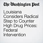 Louisiana Considers Radical Step to Counter High Drug Prices: Federal Intervention | Carolyn Y. Johnson