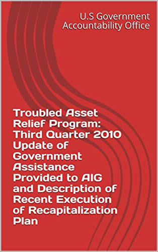 Troubled Asset Relief Program: Third Quarter 2010 Update of Government Assistance Provided to AIG and Description of Recent Execution of Recapitalization Plan (Risk Management And Financial Institutions 3rd Edition)