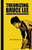Theorizing Bruce Lee: Film-Fantasy-Fighting-Philosophy (Comtemporary Cinema)