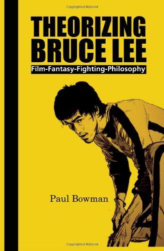 Theorizing Bruce Lee: Film-Fantasy-Fighting-Philosophy (Comtemporary Cinema)