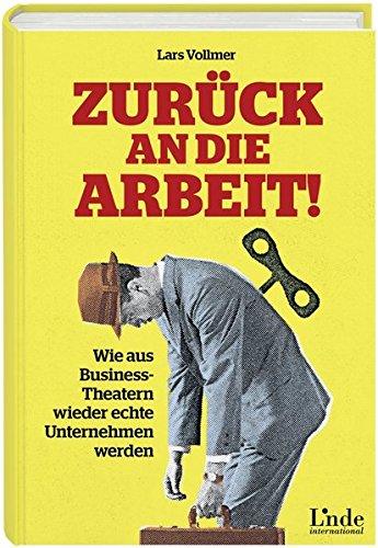 Zurück an die Arbeit - Back To Business: Wie aus Business-Theatern wieder echte Unternehmen werden - wertschöpfend und erfolgreich. Das neue wegweisende Management-Buch.